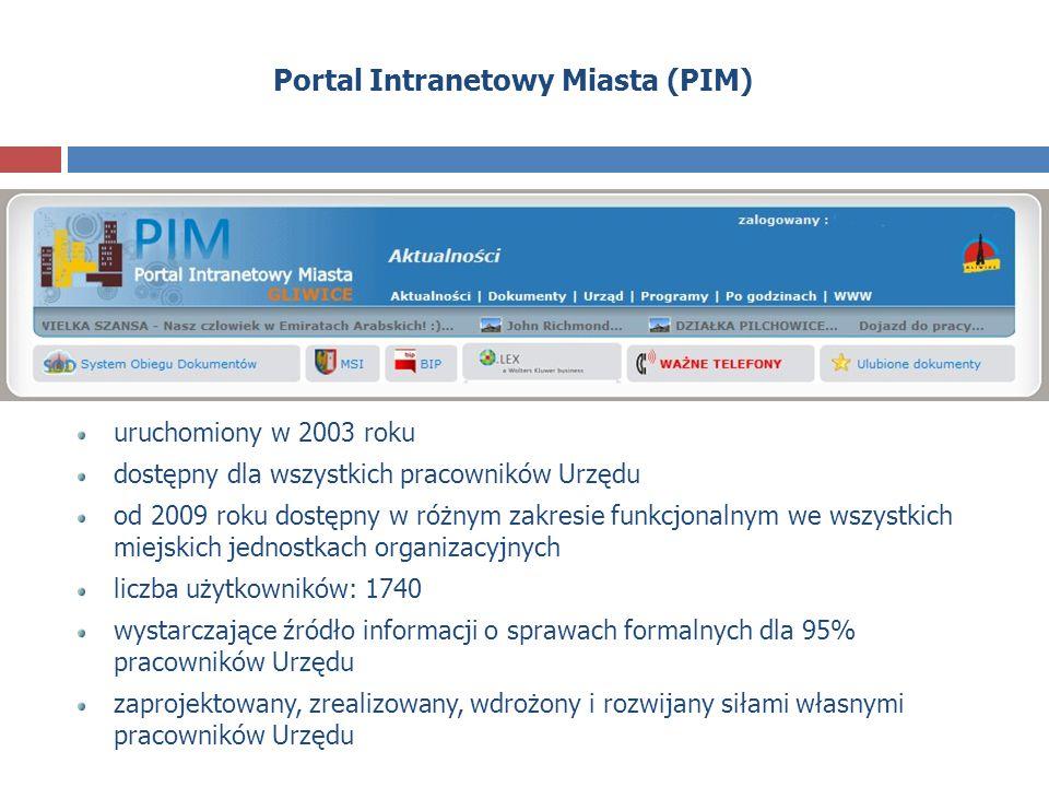 Portal Intranetowy Miasta (PIM) uruchomiony w 2003 roku dostępny dla wszystkich pracowników Urzędu od 2009 roku dostępny w różnym zakresie funkcjonalnym we wszystkich miejskich jednostkach organizacyjnych liczba użytkowników: 1740 wystarczające źródło informacji o sprawach formalnych dla 95% pracowników Urzędu zaprojektowany, zrealizowany, wdrożony i rozwijany siłami własnymi pracowników Urzędu