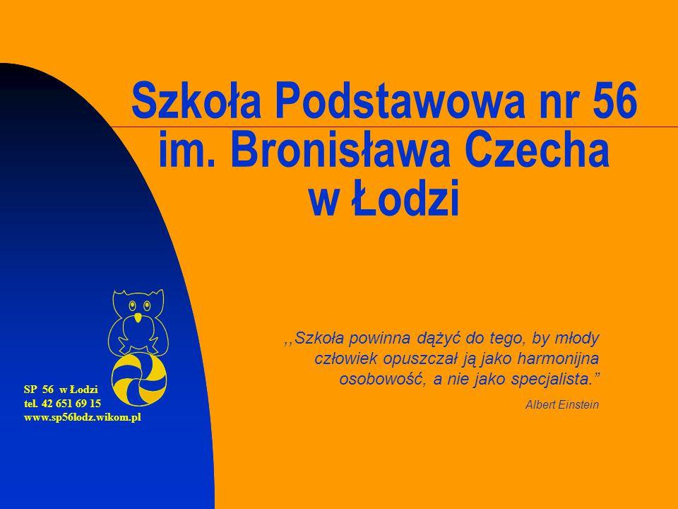 Szkoła Podstawowa nr 56 im. Bronisława Czecha w Łodzi,,Szkoła powinna dążyć do tego, by młody człowiek opuszczał ją jako harmonijna osobowość, a nie j