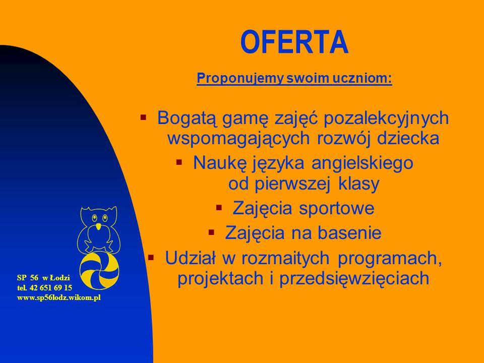 SP 56 w Łodzi tel. 42 651 69 15 www.sp56lodz.wikom.pl OFERTA Proponujemy swoim uczniom:  Bogatą gamę zajęć pozalekcyjnych wspomagających rozwój dziec