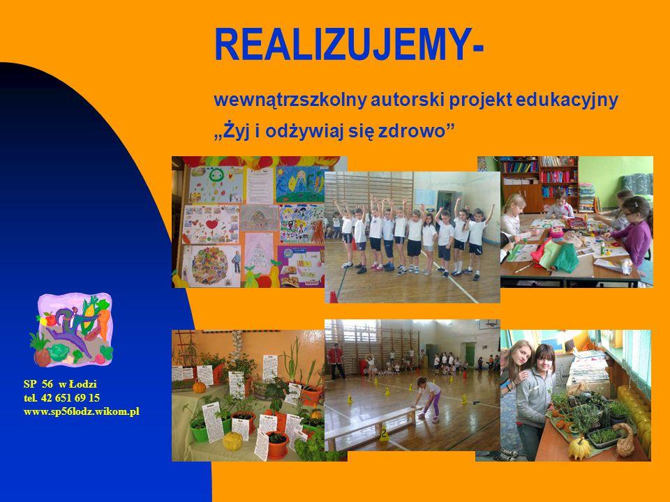 """REALIZUJEMY- wewnątrzszkolny autorski projekt edukacyjny """"Żyj i odżywiaj się zdrowo"""" SP 56 w Łodzi tel. 42 651 69 15 www.sp56lodz.wikom.pl"""