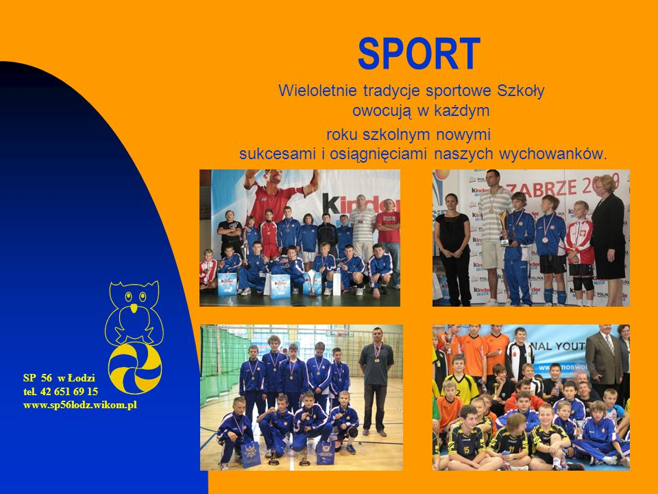 SPORT Wieloletnie tradycje sportowe Szkoły owocują w każdym roku szkolnym nowymi sukcesami i osiągnięciami naszych wychowanków. SP 56 w Łodzi tel. 42
