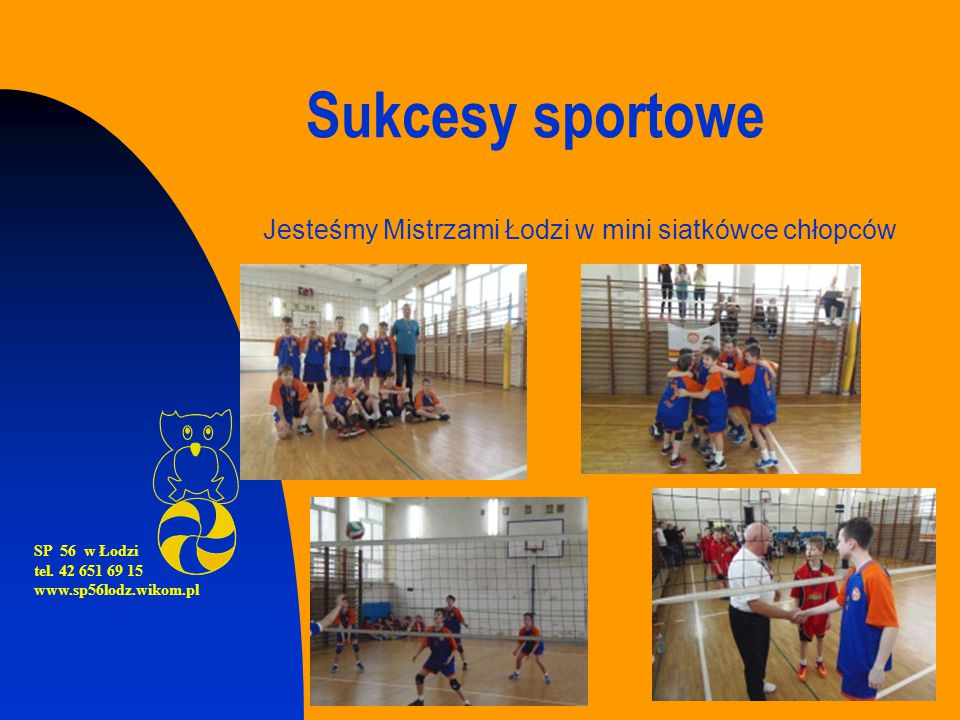 Sukcesy sportowe Jesteśmy Mistrzami Łodzi w mini siatkówce chłopców SP 56 w Łodzi tel. 42 651 69 15 www.sp56lodz.wikom.pl