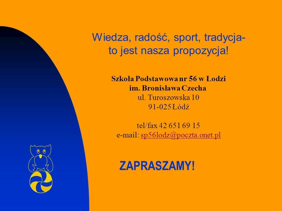 ZAPRASZAMY! Szkoła Podstawowa nr 56 w Łodzi im. Bronisława Czecha ul. Turoszowska 10 91-025 Łódź tel/fax 42 651 69 15 e-mail: sp56lodz@poczta.onet.pls
