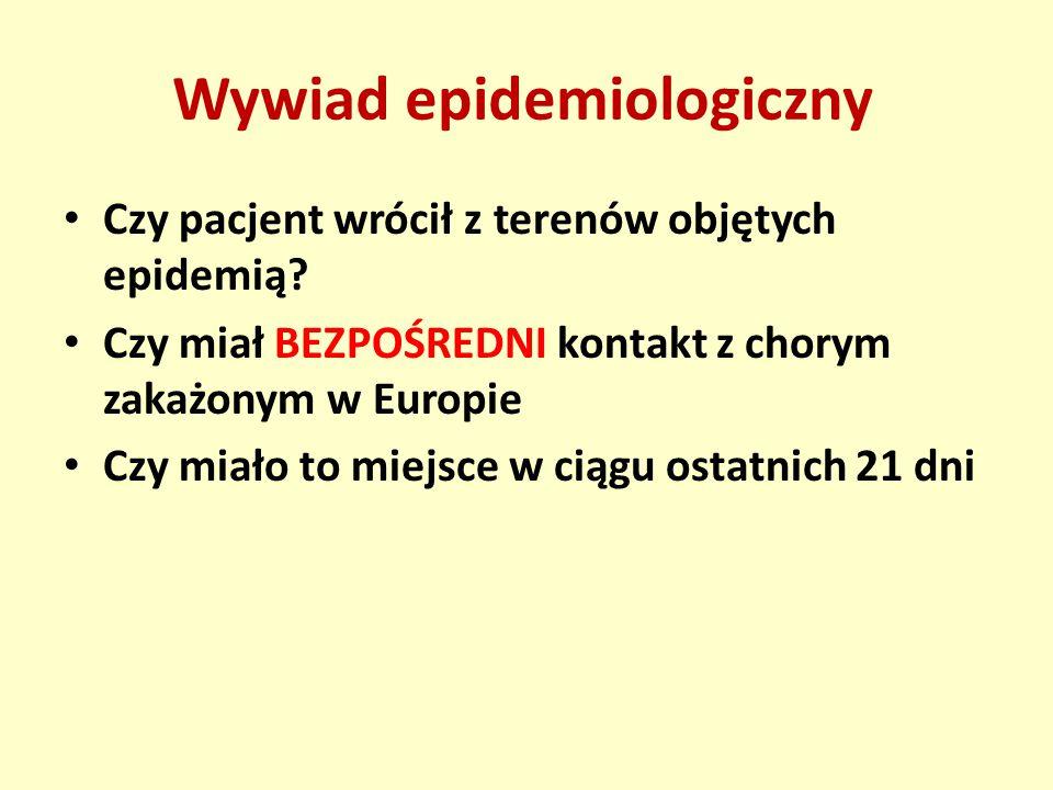Wywiad epidemiologiczny Czy pacjent wrócił z terenów objętych epidemią.