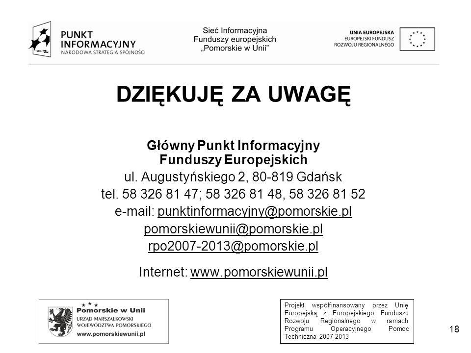 Projekt współfinansowany przez Unię Europejską z Europejskiego Funduszu Rozwoju Regionalnego w ramach Programu Operacyjnego Pomoc Techniczna 2007-2013 DZIĘKUJĘ ZA UWAGĘ Główny Punkt Informacyjny Funduszy Europejskich ul.