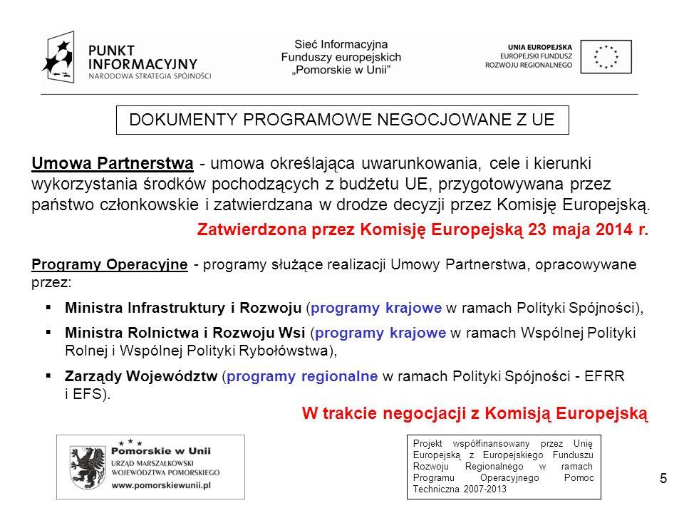 Projekt współfinansowany przez Unię Europejską z Europejskiego Funduszu Rozwoju Regionalnego w ramach Programu Operacyjnego Pomoc Techniczna 2007-2013 5 DOKUMENTY PROGRAMOWE NEGOCJOWANE Z UE Umowa Partnerstwa - umowa określająca uwarunkowania, cele i kierunki wykorzystania środków pochodzących z budżetu UE, przygotowywana przez państwo członkowskie i zatwierdzana w drodze decyzji przez Komisję Europejską.
