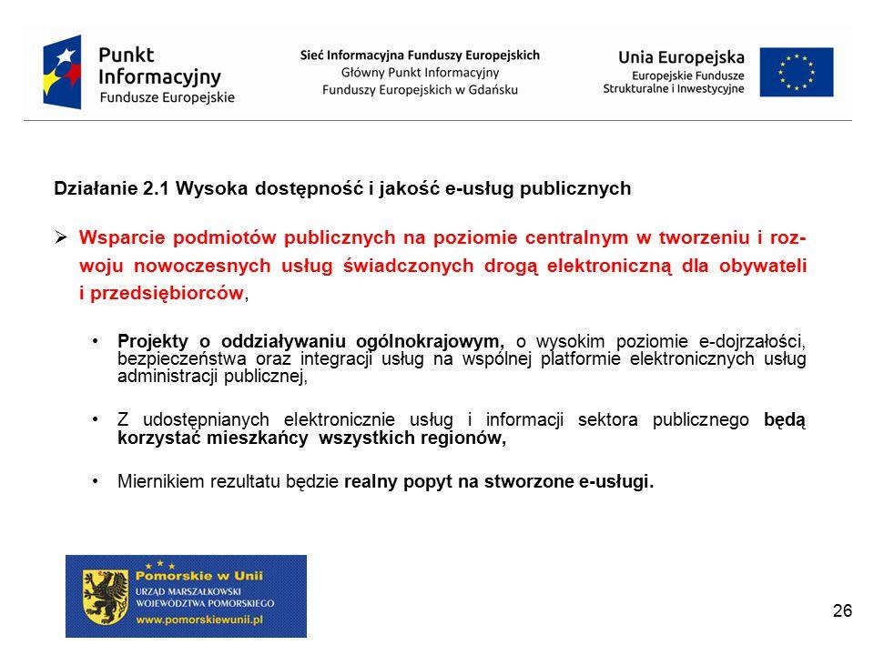 26 Działanie 2.1 Wysoka dostępność i jakość e-usług publicznych  Wsparcie podmiotów publicznych na poziomie centralnym w tworzeniu i roz- woju nowocz