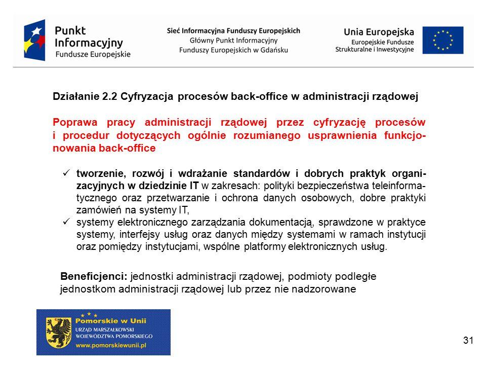 31 Działanie 2.2 Cyfryzacja procesów back-office w administracji rządowej Poprawa pracy administracji rządowej przez cyfryzację procesów i procedur do