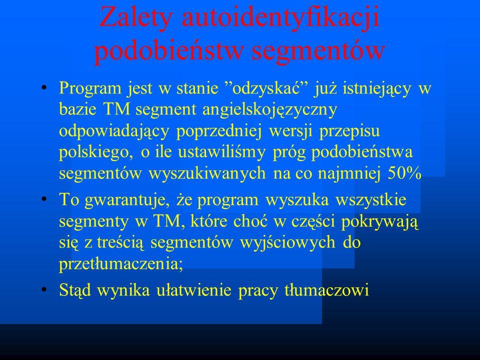Zalety autoidentyfikacji podobieństw segmentów Program jest w stanie odzyskać już istniejący w bazie TM segment angielskojęzyczny odpowiadający poprzedniej wersji przepisu polskiego, o ile ustawiliśmy próg podobieństwa segmentów wyszukiwanych na co najmniej 50% To gwarantuje, że program wyszuka wszystkie segmenty w TM, które choć w części pokrywają się z treścią segmentów wyjściowych do przetłumaczenia; Stąd wynika ułatwienie pracy tłumaczowi