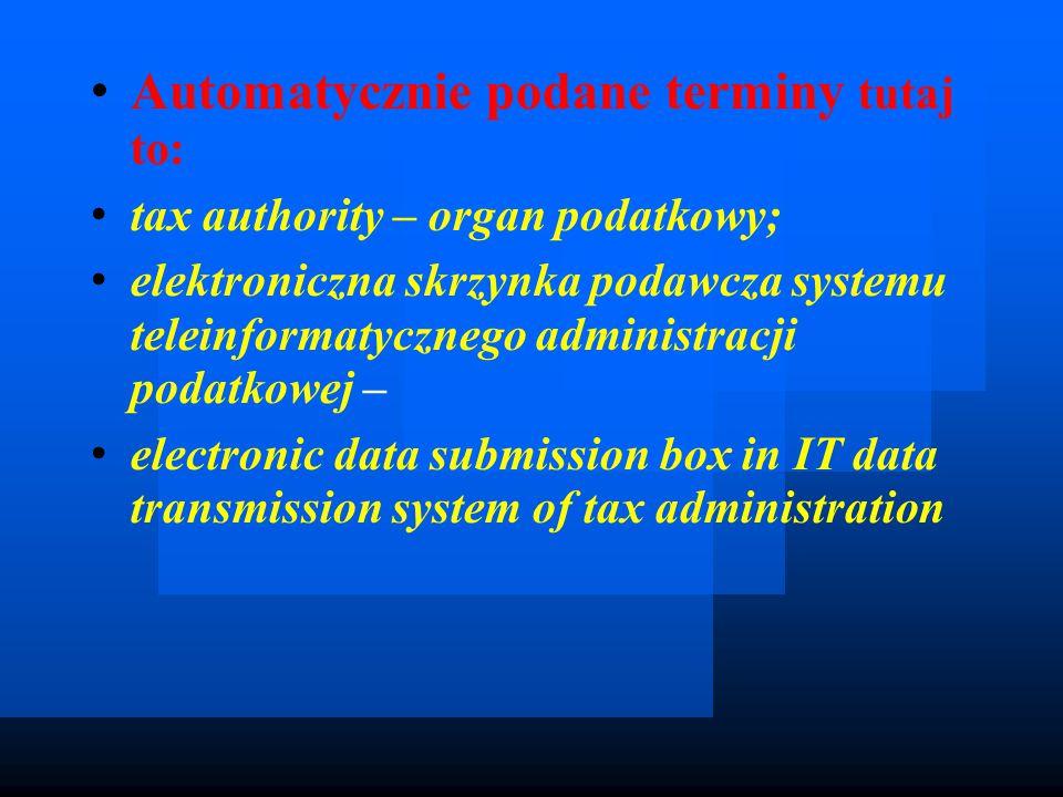 Automatycznie podane terminy tutaj to: tax authority – organ podatkowy; elektroniczna skrzynka podawcza systemu teleinformatycznego administracji podatkowej – electronic data submission box in IT data transmission system of tax administration