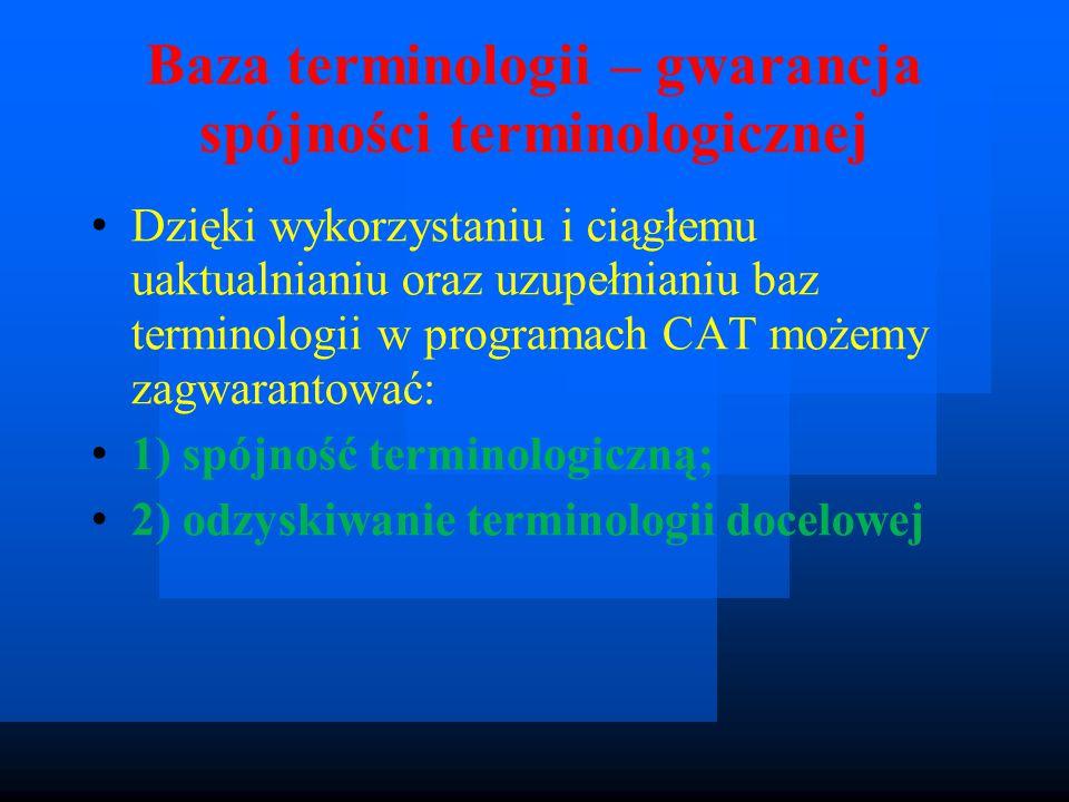 Baza terminologii – gwarancja spójności terminologicznej Dzięki wykorzystaniu i ciągłemu uaktualnianiu oraz uzupełnianiu baz terminologii w programach CAT możemy zagwarantować: 1) spójność terminologiczną; 2) odzyskiwanie terminologii docelowej