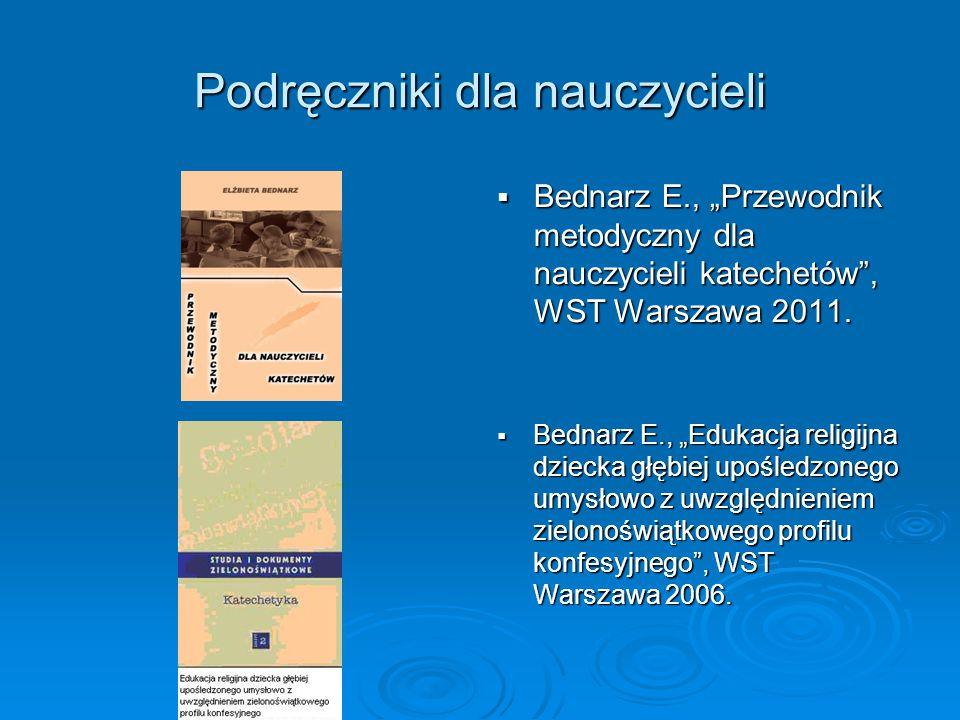"""Podręczniki dla nauczycieli  Bednarz E., """"Przewodnik metodyczny dla nauczycieli katechetów"""", WST Warszawa 2011.  Bednarz E., """"Edukacja religijna dzi"""