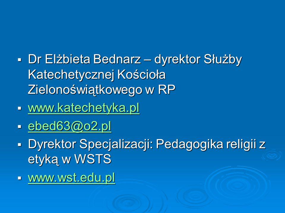  Dr Elżbieta Bednarz – dyrektor Służby Katechetycznej Kościoła Zielonoświątkowego w RP  www.katechetyka.pl www.katechetyka.pl  ebed63@o2.pl ebed63@