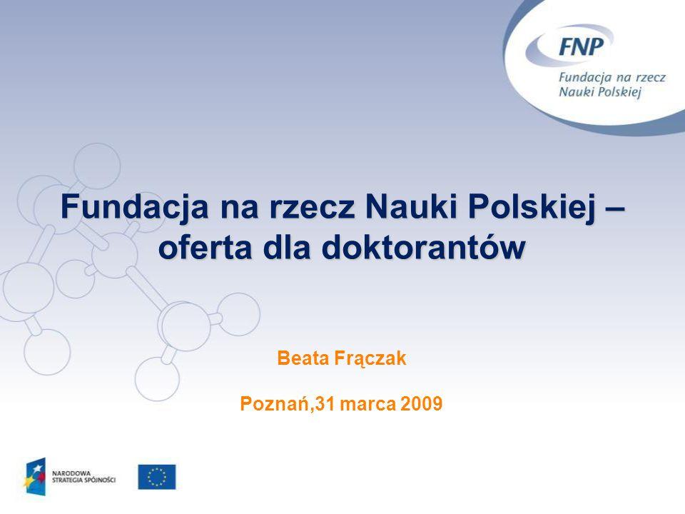 Fundacja na rzecz Nauki Polskiej – oferta dla doktorantów Beata Frączak Poznań,31 marca 2009