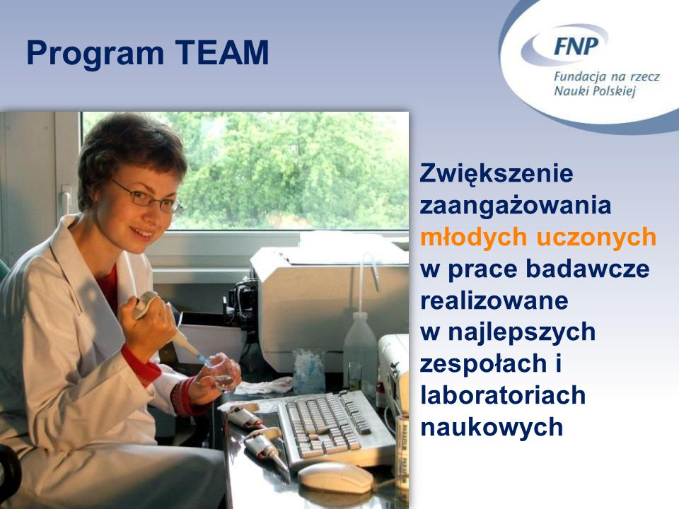 16 Program TEAM Zwiększenie zaangażowania młodych uczonych w prace badawcze realizowane w najlepszych zespołach i laboratoriach naukowych