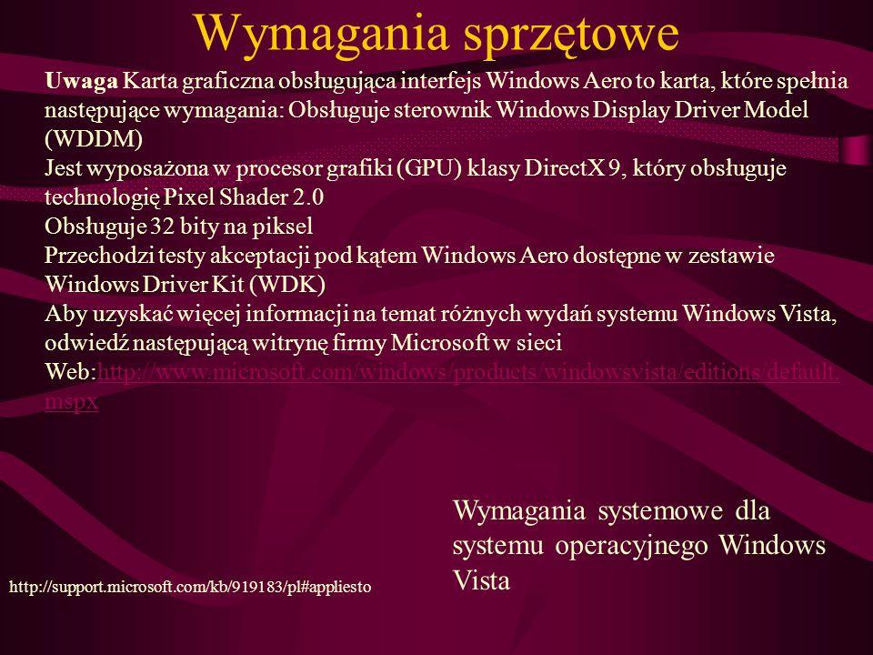 Wymagania sprzętowe Wymagania systemowe dla systemu operacyjnego Windows Vista http://support.microsoft.com/kb/919183/pl#appliesto Uwaga Karta graficzna obsługująca interfejs Windows Aero to karta, które spełnia następujące wymagania: Obsługuje sterownik Windows Display Driver Model (WDDM) Jest wyposażona w procesor grafiki (GPU) klasy DirectX 9, który obsługuje technologię Pixel Shader 2.0 Obsługuje 32 bity na piksel Przechodzi testy akceptacji pod kątem Windows Aero dostępne w zestawie Windows Driver Kit (WDK) Aby uzyskać więcej informacji na temat różnych wydań systemu Windows Vista, odwiedź następującą witrynę firmy Microsoft w sieci Web:http://www.microsoft.com/windows/products/windowsvista/editions/default.