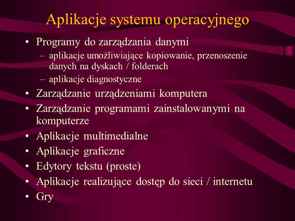 Aplikacje systemu operacyjnego Programy do zarządzania danymi –aplikacje umożliwiające kopiowanie, przenoszenie danych na dyskach / folderach –aplikacje diagnostyczne Zarządzanie urządzeniami komputera Zarządzanie programami zainstalowanymi na komputerze Aplikacje multimedialne Aplikacje graficzne Edytory tekstu (proste) Aplikacje realizujące dostęp do sieci / internetu Gry