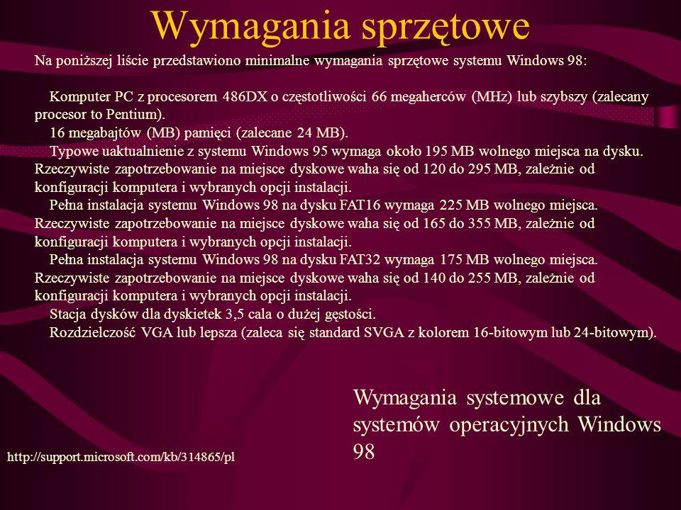 Wymagania sprzętowe Wymagania systemowe dla systemów operacyjnych Windows 98 http://support.microsoft.com/kb/314865/pl Na poniższej liście przedstawiono minimalne wymagania sprzętowe systemu Windows 98: Komputer PC z procesorem 486DX o częstotliwości 66 megaherców (MHz) lub szybszy (zalecany procesor to Pentium).