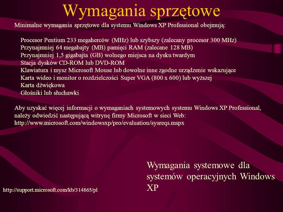 Wymagania sprzętowe Wymagania systemowe dla systemów operacyjnych Windows XP http://support.microsoft.com/kb/314865/pl Minimalne wymagania sprzętowe dla systemu Windows XP Professional obejmują: Procesor Pentium 233 megaherców (MHz) lub szybszy (zalecany procesor 300 MHz) Przynajmniej 64 megabajty (MB) pamięci RAM (zalecane 128 MB) Przynajmniej 1,5 gigabajta (GB) wolnego miejsca na dysku twardym Stacja dysków CD-ROM lub DVD-ROM Klawiatura i mysz Microsoft Mouse lub dowolne inne zgodne urządzenie wskazujące Karta wideo i monitor o rozdzielczości Super VGA (800 x 600) lub wyższej Karta dźwiękowa Głośniki lub słuchawki Aby uzyskać więcej informacji o wymaganiach systemowych systemu Windows XP Professional, należy odwiedzić następującą witrynę firmy Microsoft w sieci Web: http://www.microsoft.com/windowsxp/pro/evaluation/sysreqs.mspx