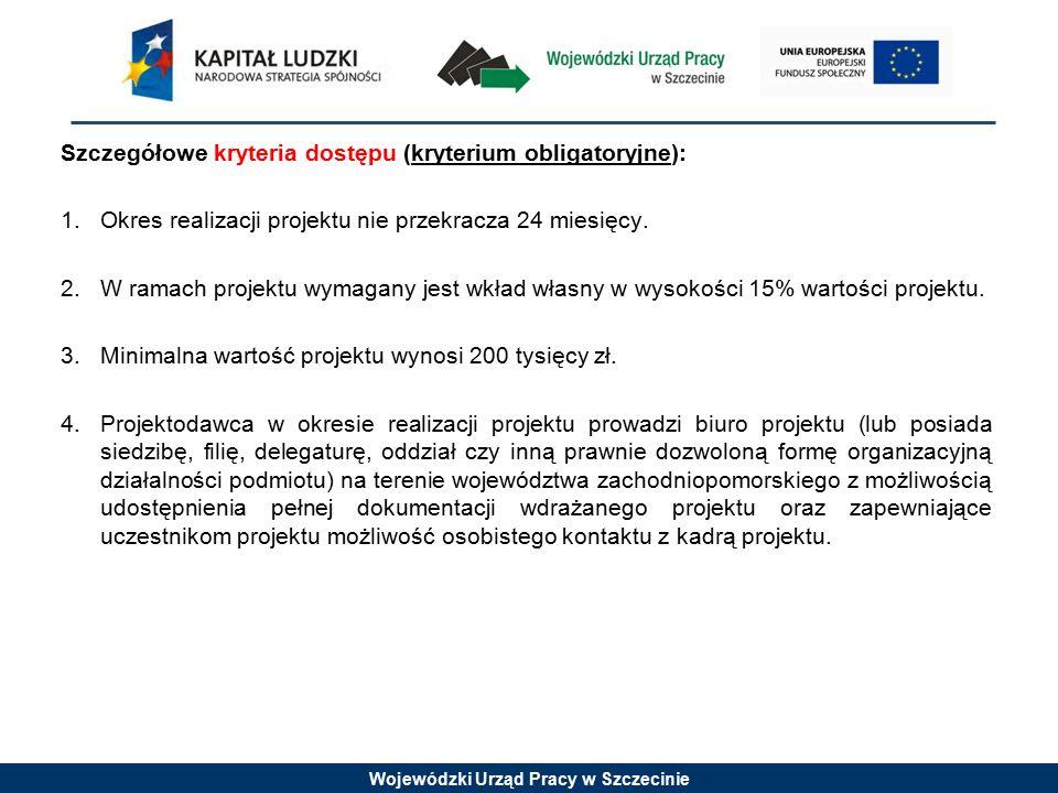 Wojewódzki Urząd Pracy w Szczecinie Szczegółowe kryteria dostępu (kryterium obligatoryjne): 1.Okres realizacji projektu nie przekracza 24 miesięcy. 2.
