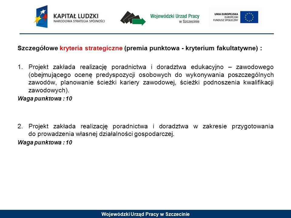 Wojewódzki Urząd Pracy w Szczecinie Szczegółowe kryteria strategiczne (premia punktowa - kryterium fakultatywne) : 1.Projekt zakłada realizację poradn