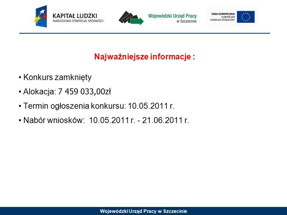 Wojewódzki Urząd Pracy w Szczecinie Najważniejsze informacje : Konkurs zamknięty Alokacja: 7 459 033,00zł Termin ogłoszenia konkursu: 10.05.2011 r.