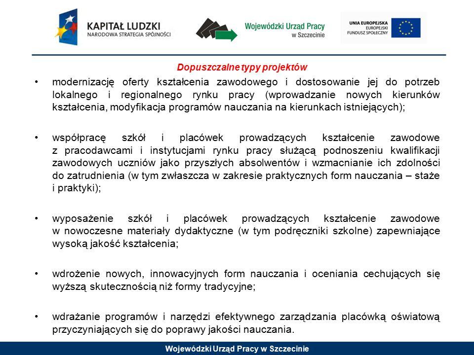 Wojewódzki Urząd Pracy w Szczecinie Dopuszczalne typy projektów modernizację oferty kształcenia zawodowego i dostosowanie jej do potrzeb lokalnego i regionalnego rynku pracy (wprowadzanie nowych kierunków kształcenia, modyfikacja programów nauczania na kierunkach istniejących); współpracę szkół i placówek prowadzących kształcenie zawodowe z pracodawcami i instytucjami rynku pracy służącą podnoszeniu kwalifikacji zawodowych uczniów jako przyszłych absolwentów i wzmacnianie ich zdolności do zatrudnienia (w tym zwłaszcza w zakresie praktycznych form nauczania – staże i praktyki); wyposażenie szkół i placówek prowadzących kształcenie zawodowe w nowoczesne materiały dydaktyczne (w tym podręczniki szkolne) zapewniające wysoką jakość kształcenia; wdrożenie nowych, innowacyjnych form nauczania i oceniania cechujących się wyższą skutecznością niż formy tradycyjne; wdrażanie programów i narzędzi efektywnego zarządzania placówką oświatową przyczyniających się do poprawy jakości nauczania.