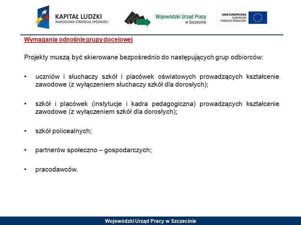 Wojewódzki Urząd Pracy w Szczecinie Wymagania odnośnie grupy docelowej Projekty muszą być skierowane bezpośrednio do następujących grup odbiorców: uczniów i słuchaczy szkół i placówek oświatowych prowadzących kształcenie zawodowe (z wyłączeniem słuchaczy szkół dla dorosłych); szkół i placówek (instytucje i kadra pedagogiczna) prowadzących kształcenie zawodowe (z wyłączeniem szkół dla dorosłych); szkół policealnych; partnerów społeczno – gospodarczych; pracodawców.