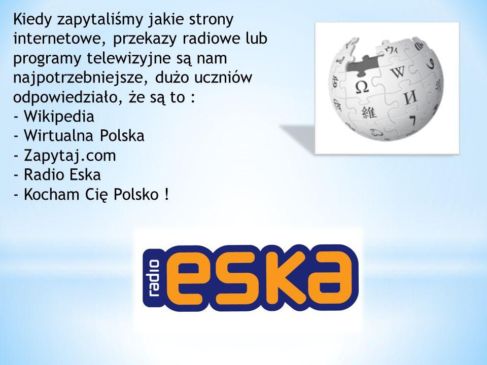 Kiedy zapytaliśmy jakie strony internetowe, przekazy radiowe lub programy telewizyjne są nam najpotrzebniejsze, dużo uczniów odpowiedziało, że są to : - Wikipedia - Wirtualna Polska - Zapytaj.com - Radio Eska - Kocham Cię Polsko !