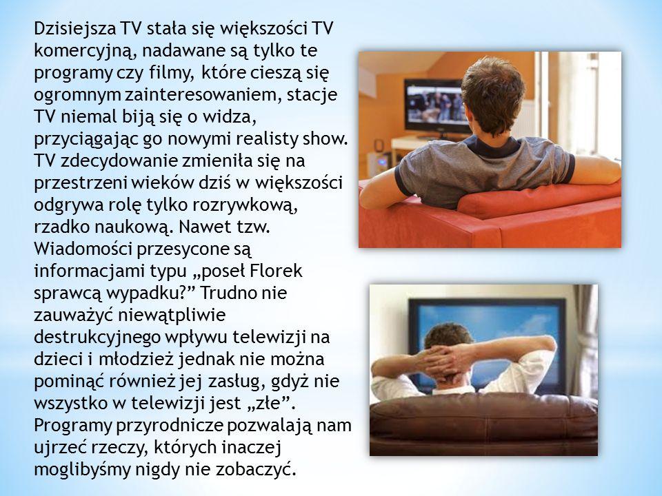 Dzisiejsza TV stała się większości TV komercyjną, nadawane są tylko te programy czy filmy, które cieszą się ogromnym zainteresowaniem, stacje TV niemal biją się o widza, przyciągając go nowymi realisty show.
