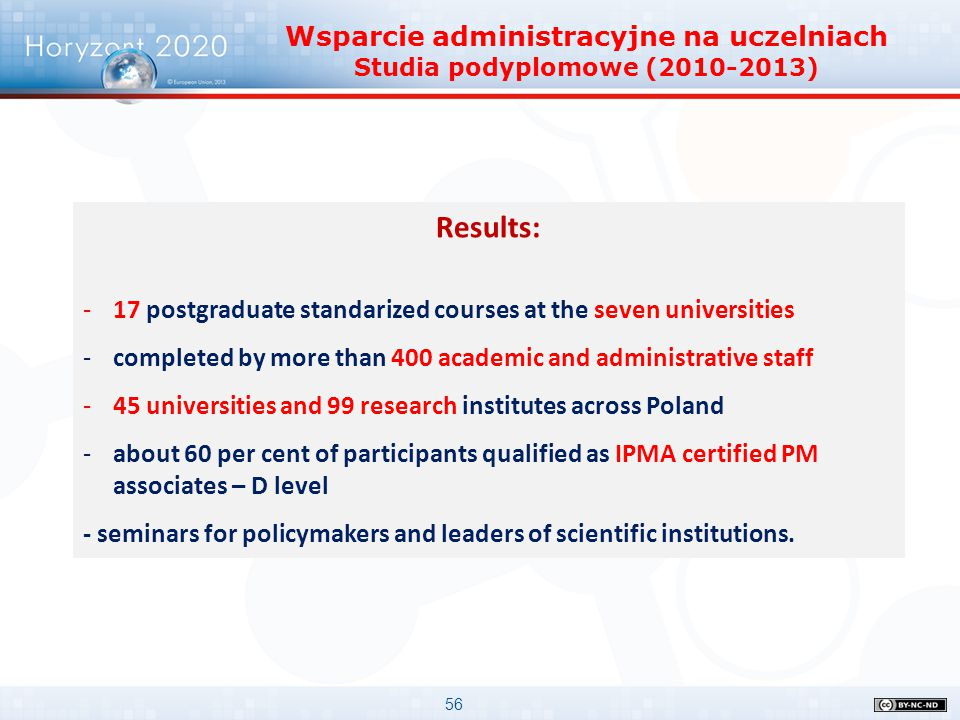 56 Results: -17 postgraduate standarized courses at the seven universities -completed by more than 400 academic and administrative staff -45 universities and 99 research institutes across Poland -about 60 per cent of participants qualified as IPMA certified PM associates – D level - seminars for policymakers and leaders of scientific institutions.