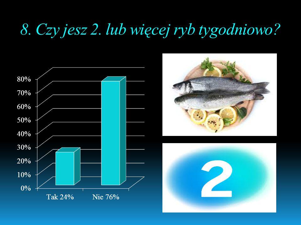 8. Czy jesz 2. lub więcej ryb tygodniowo?