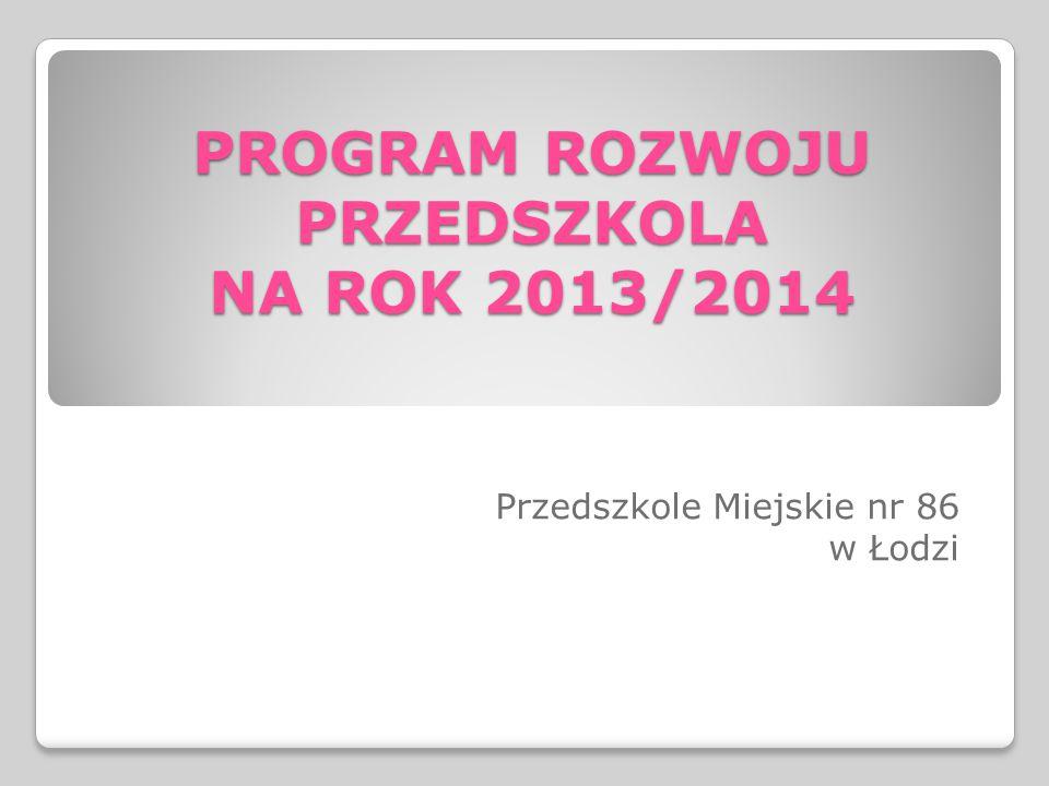 PROGRAM ROZWOJU PRZEDSZKOLA NA ROK 2013/2014 Przedszkole Miejskie nr 86 w Łodzi