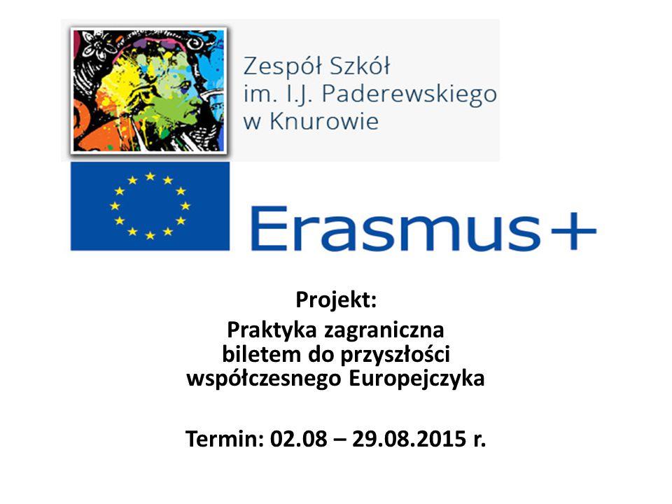 Projekt: Praktyka zagraniczna biletem do przyszłości współczesnego Europejczyka Termin: 02.08 – 29.08.2015 r.