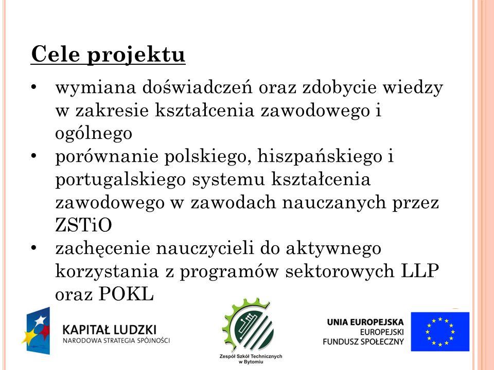 wymiana doświadczeń oraz zdobycie wiedzy w zakresie kształcenia zawodowego i ogólnego porównanie polskiego, hiszpańskiego i portugalskiego systemu kształcenia zawodowego w zawodach nauczanych przez ZSTiO zachęcenie nauczycieli do aktywnego korzystania z programów sektorowych LLP oraz POKL Cele projektu