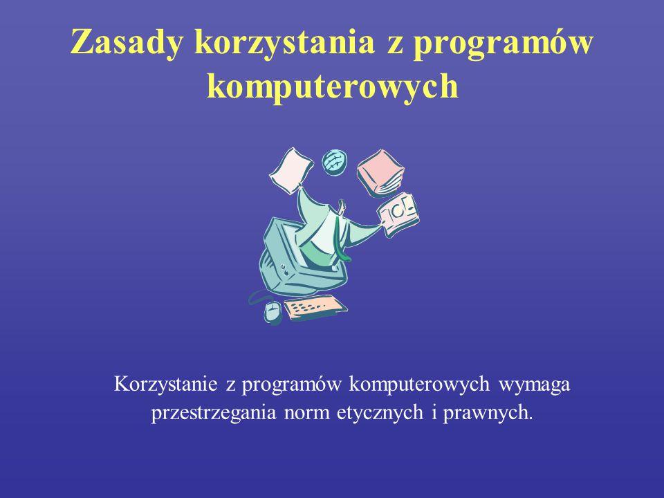 Zasady korzystania z programów komputerowych Korzystanie z programów komputerowych wymaga przestrzegania norm etycznych i prawnych.