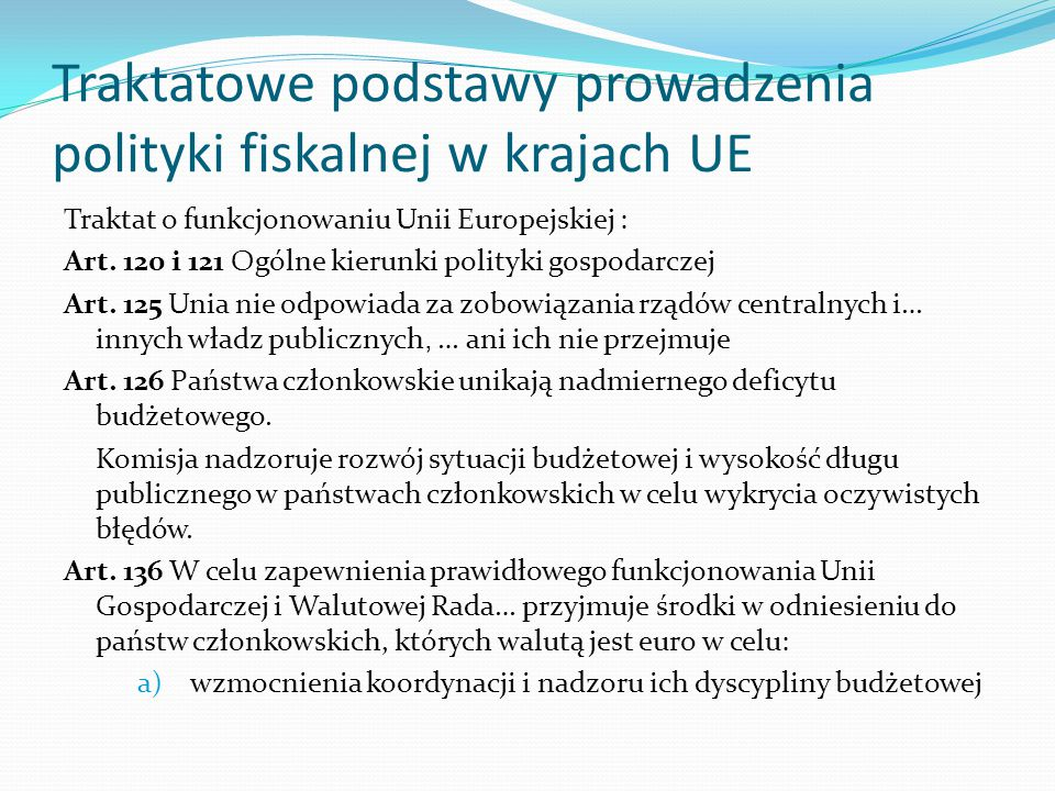 Traktatowe podstawy prowadzenia polityki fiskalnej w krajach UE Traktat o funkcjonowaniu Unii Europejskiej : Art. 120 i 121 Ogólne kierunki polityki g