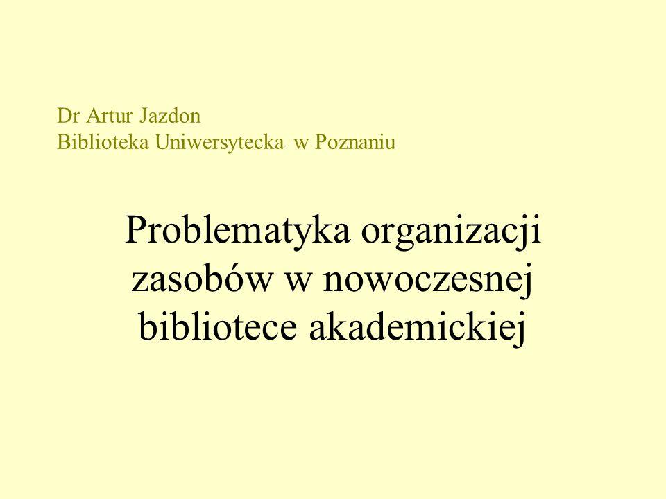 Dr Artur Jazdon Biblioteka Uniwersytecka w Poznaniu Problematyka organizacji zasobów w nowoczesnej bibliotece akademickiej