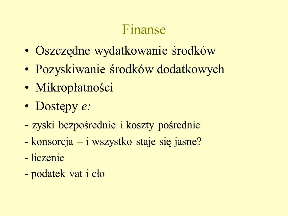 Finanse Oszczędne wydatkowanie środków Pozyskiwanie środków dodatkowych Mikropłatności Dostępy e: - zyski bezpośrednie i koszty pośrednie - konsorcja – i wszystko staje się jasne.