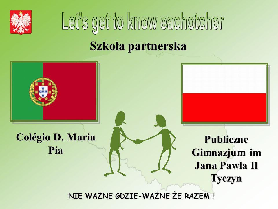 Szkoła partnerska Colégio D. Maria Pia Publiczne Gimnazjum im Jana Pawła II Tyczyn NIE WAŻNE GDZIE-WAŻNE ŻE RAZEM !