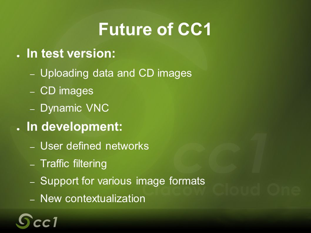 Future of CC1 ● In test version: – Uploading data and CD images – CD images – Dynamic VNC ● In development: – User defined networks – Traffic filterin
