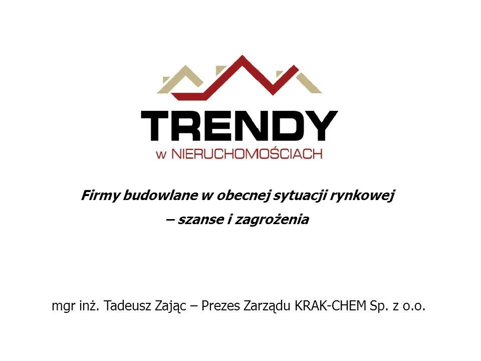 Firmy budowlane w obecnej sytuacji rynkowej – szanse i zagrożenia mgr inż. Tadeusz Zając – Prezes Zarządu KRAK-CHEM Sp. z o.o.