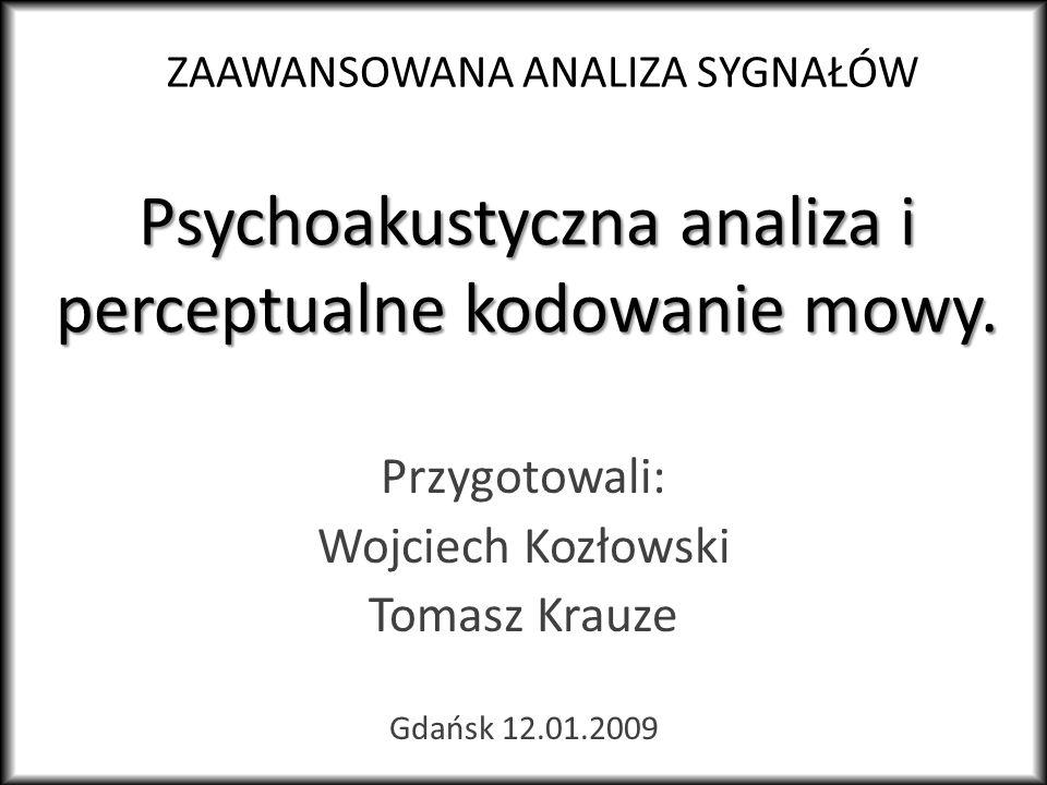 Psychoakustyczna analiza i perceptualne kodowanie mowy. Przygotowali: Wojciech Kozłowski Tomasz Krauze Gdańsk 12.01.2009 ZAAWANSOWANA ANALIZA SYGNAŁÓW