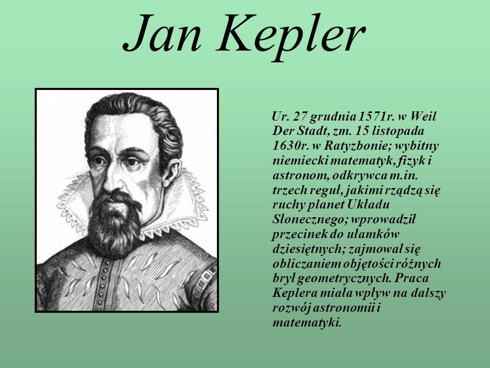 Jan Kepler Ur. 27 grudnia 1571r. w Weil Der Stadt, zm. 15 listopada 1630r. w Ratyzbonie; wybitny niemiecki matematyk, fizyk i astronom, odkrywca m.in.