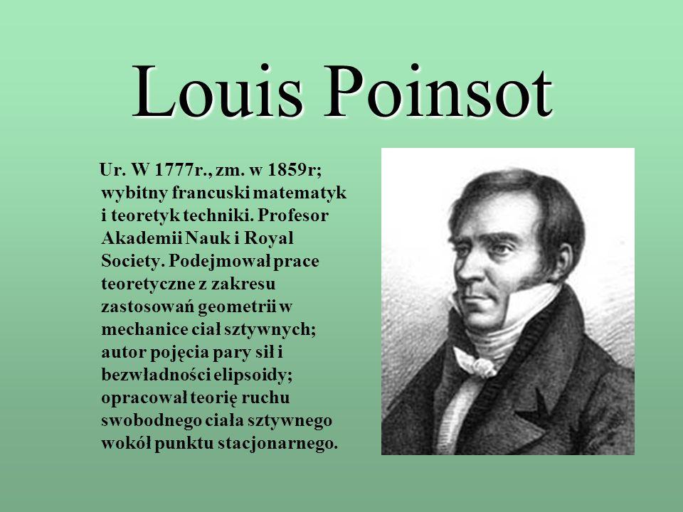 Louis Poinsot Ur. W 1777r., zm. w 1859r; wybitny francuski matematyk i teoretyk techniki. Profesor Akademii Nauk i Royal Society. Podejmował prace teo