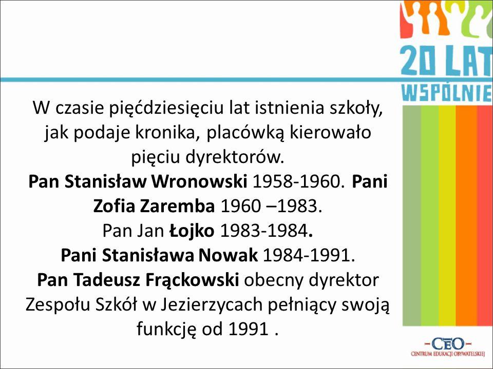 W czasie pięćdziesięciu lat istnienia szkoły, jak podaje kronika, placówką kierowało pięciu dyrektorów. Pan Stanisław Wronowski 1958-1960. Pani Zofia