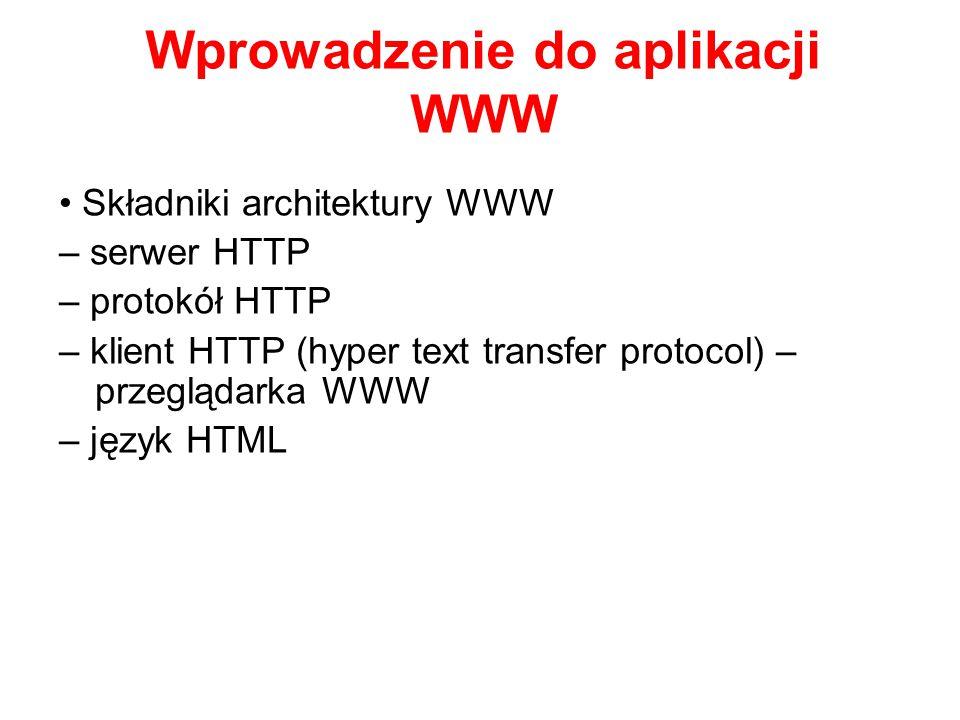 Wprowadzenie do aplikacji WWW Składniki architektury WWW – serwer HTTP – protokół HTTP – klient HTTP (hyper text transfer protocol) – przeglądarka WWW – język HTML