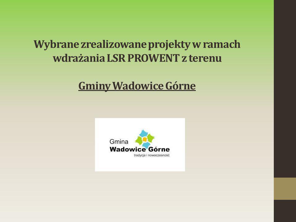 Wybrane zrealizowane projekty w ramach wdrażania LSR PROWENT z terenu Gminy Wadowice Górne