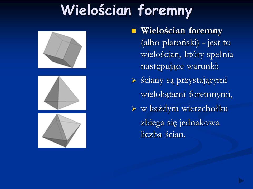 Wielościan foremny Wielościan foremny (albo platoński) - jest to wielościan, który spełnia następujące warunki:  ściany są przystającymi wielokątami foremnymi,  w każdym wierzchołku zbiega się jednakowa liczba ścian.