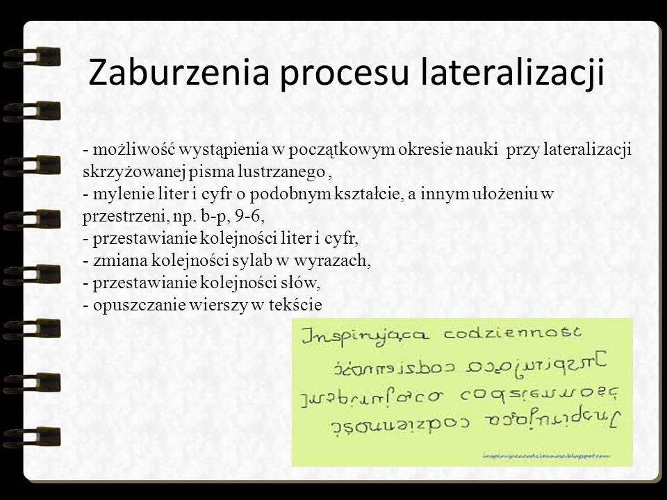 Zaburzenia procesu lateralizacji - możliwość wystąpienia w początkowym okresie nauki przy lateralizacji skrzyżowanej pisma lustrzanego, - mylenie liter i cyfr o podobnym kształcie, a innym ułożeniu w przestrzeni, np.